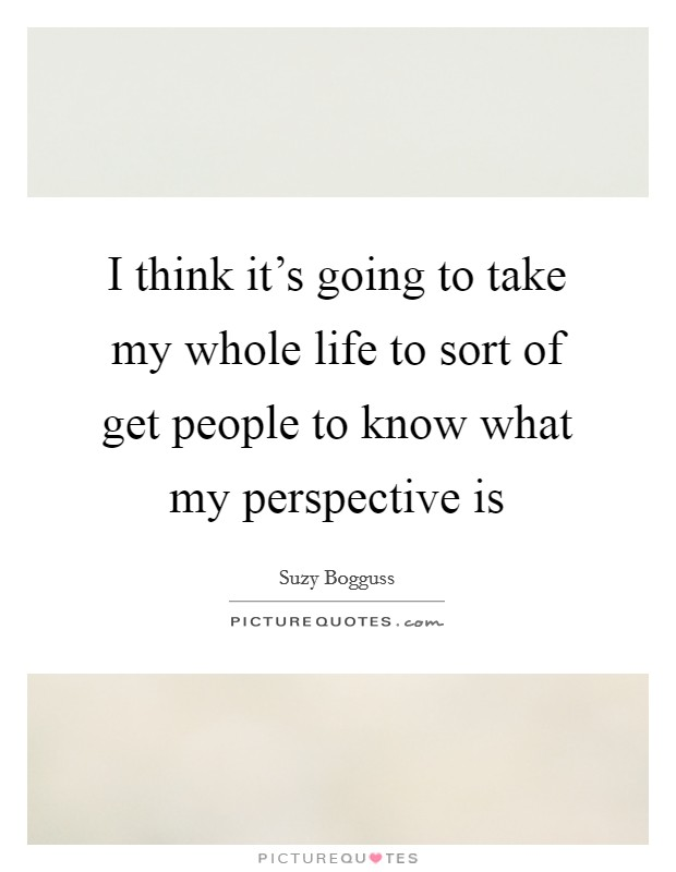I think it's going to take my whole life to sort of get people to know what my perspective is Picture Quote #1