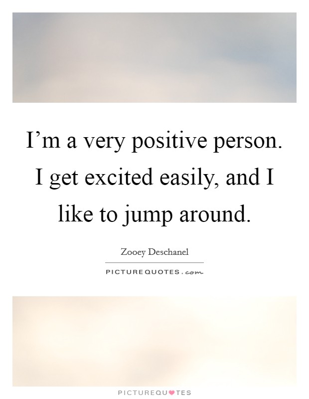 I'm a very positive person. I get excited easily, and I like to jump around. Picture Quote #1
