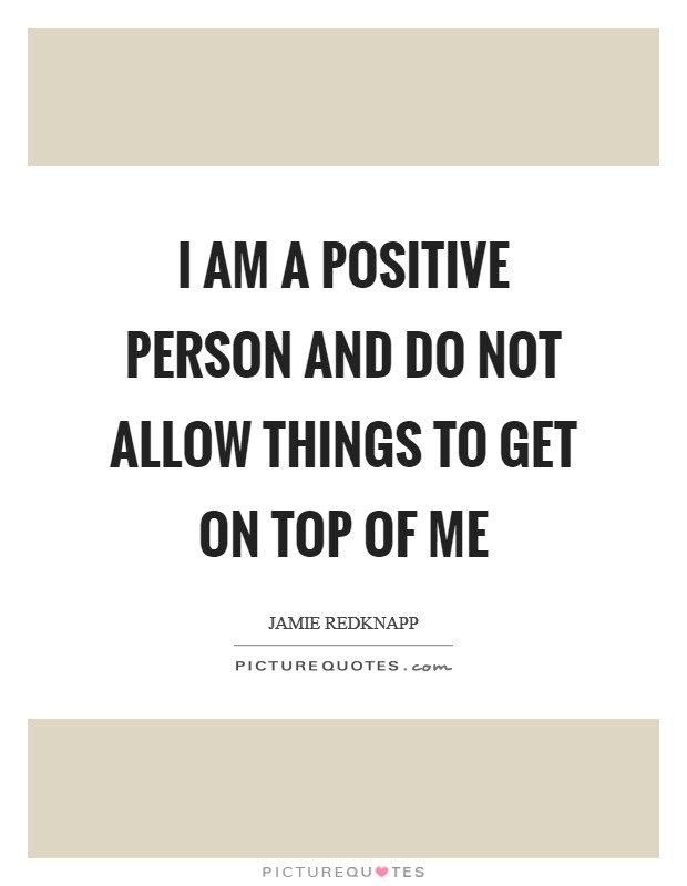 I am a positive person and do not allow things to get on top of me Picture Quote #1