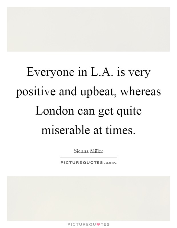 Everyone in L.A. is very positive and upbeat, whereas London can get quite miserable at times Picture Quote #1