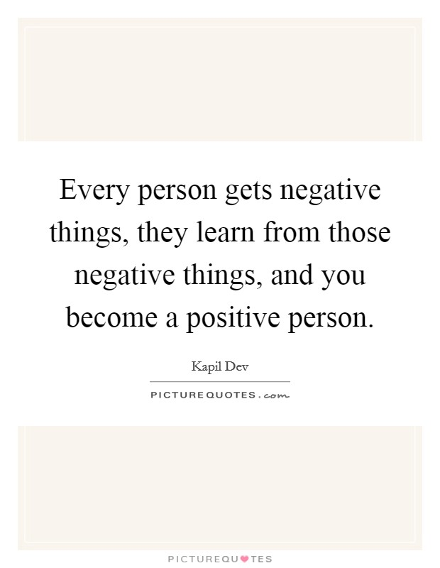 Every person gets negative things, they learn from those negative things, and you become a positive person Picture Quote #1