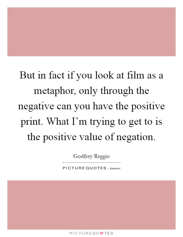 But in fact if you look at film as a metaphor, only through the negative can you have the positive print. What I'm trying to get to is the positive value of negation. Picture Quote #1