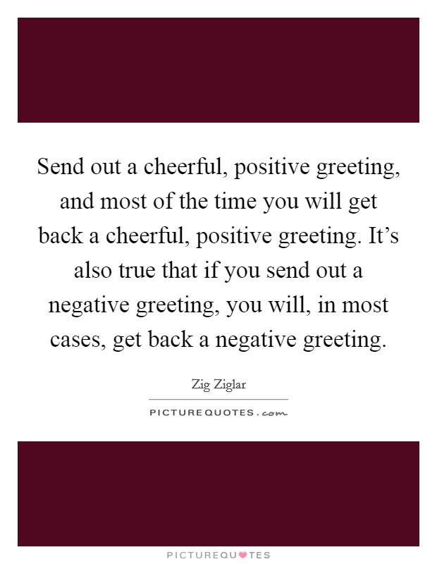Send out a cheerful, positive greeting, and most of the time you will get back a cheerful, positive greeting. It's also true that if you send out a negative greeting, you will, in most cases, get back a negative greeting. Picture Quote #1