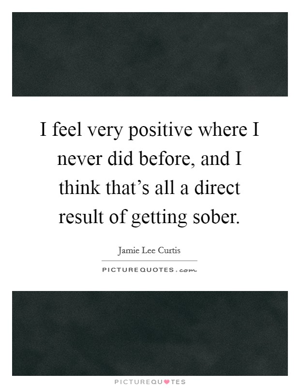 I feel very positive where I never did before, and I think that's all a direct result of getting sober. Picture Quote #1