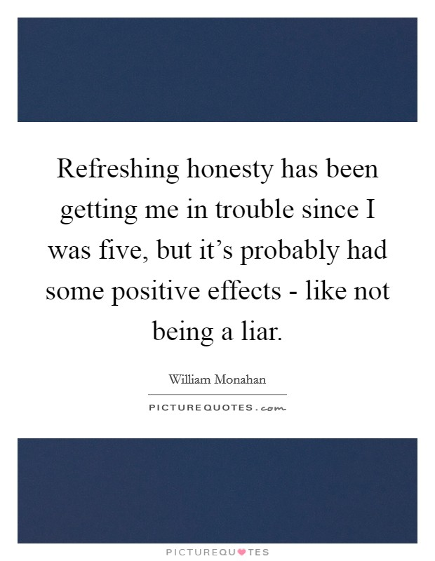 Refreshing honesty has been getting me in trouble since I was five, but it's probably had some positive effects - like not being a liar Picture Quote #1