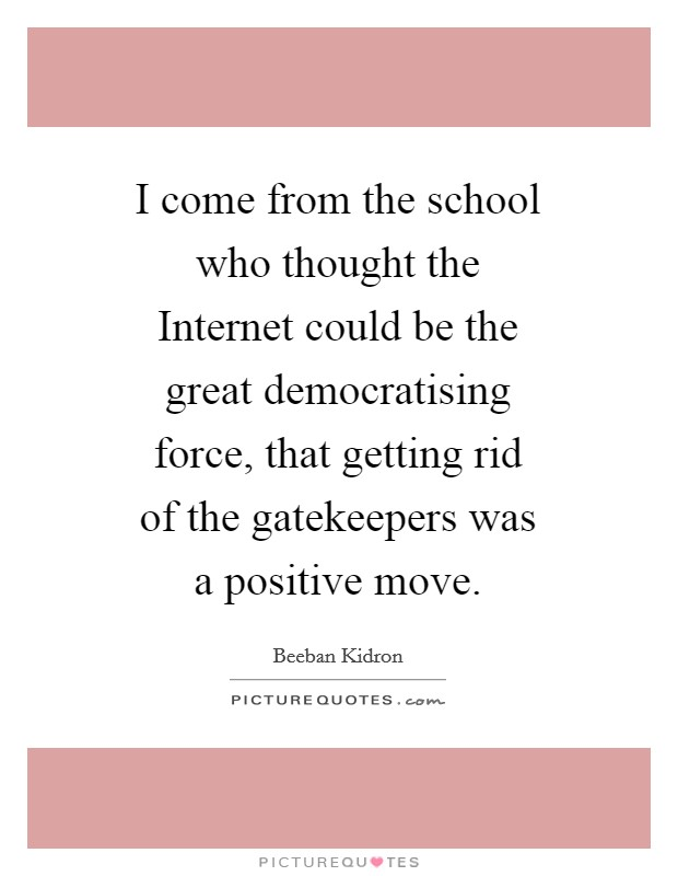 I come from the school who thought the Internet could be the great democratising force, that getting rid of the gatekeepers was a positive move. Picture Quote #1