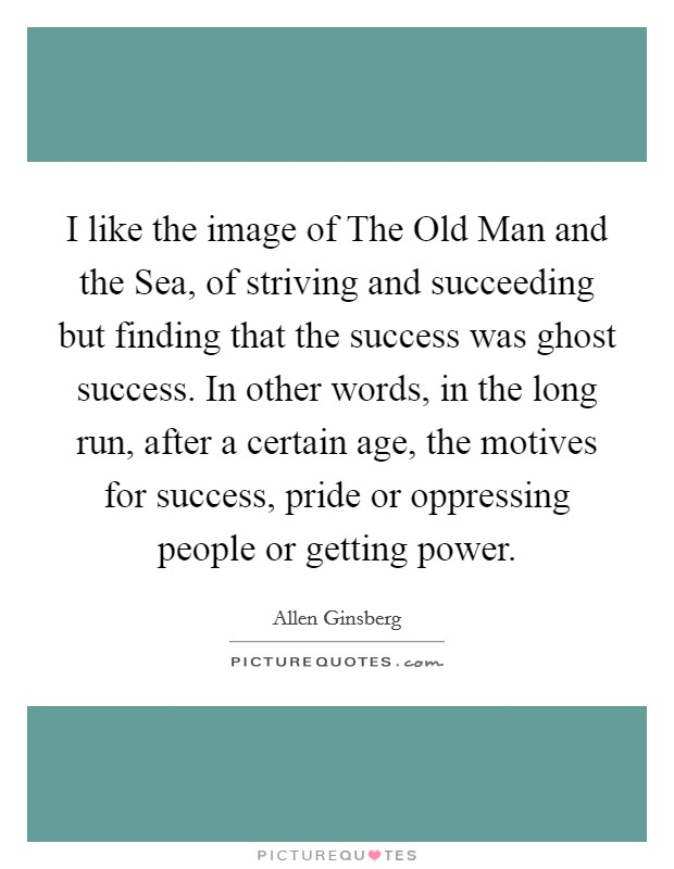I like the image of The Old Man and the Sea, of striving and succeeding but finding that the success was ghost success. In other words, in the long run, after a certain age, the motives for success, pride or oppressing people or getting power Picture Quote #1