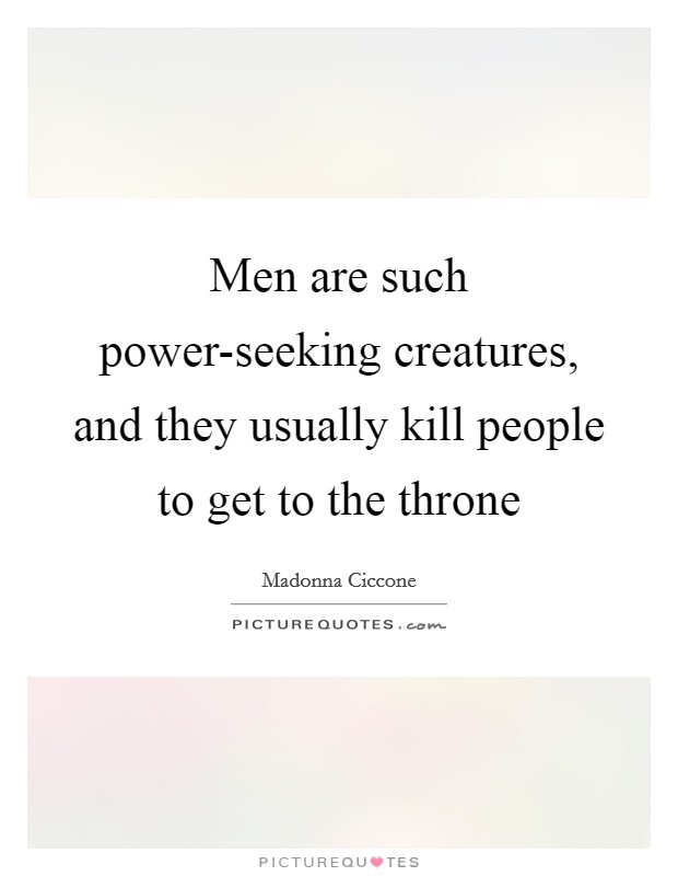 Men are such power-seeking creatures, and they usually kill people to get to the throne Picture Quote #1