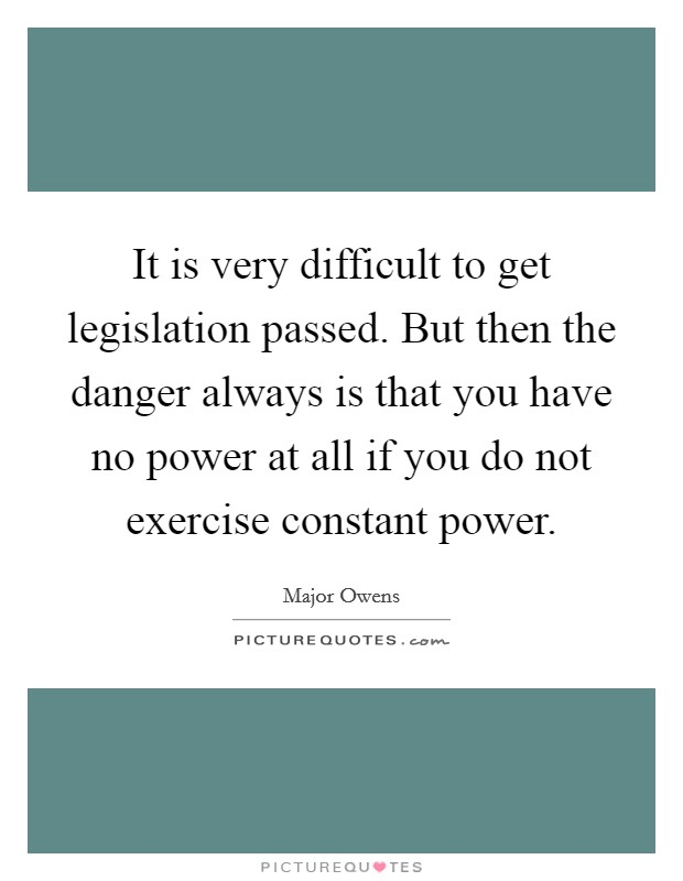 It is very difficult to get legislation passed. But then the danger always is that you have no power at all if you do not exercise constant power Picture Quote #1