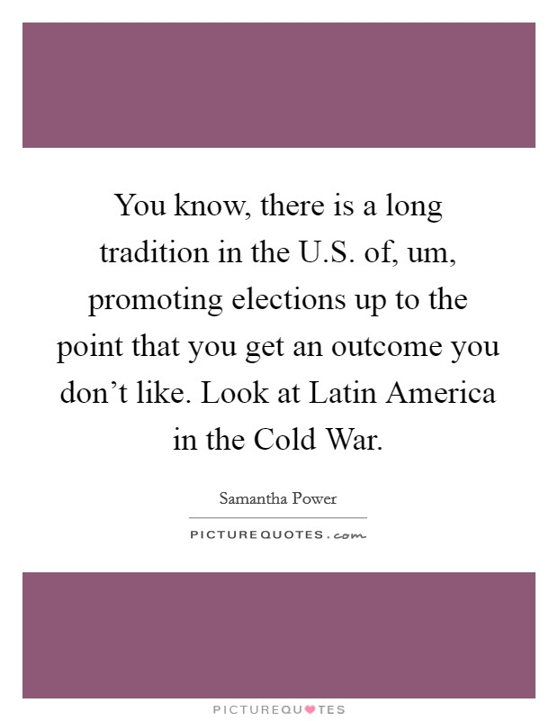 You know, there is a long tradition in the U.S. of, um, promoting elections up to the point that you get an outcome you don't like. Look at Latin America in the Cold War Picture Quote #1