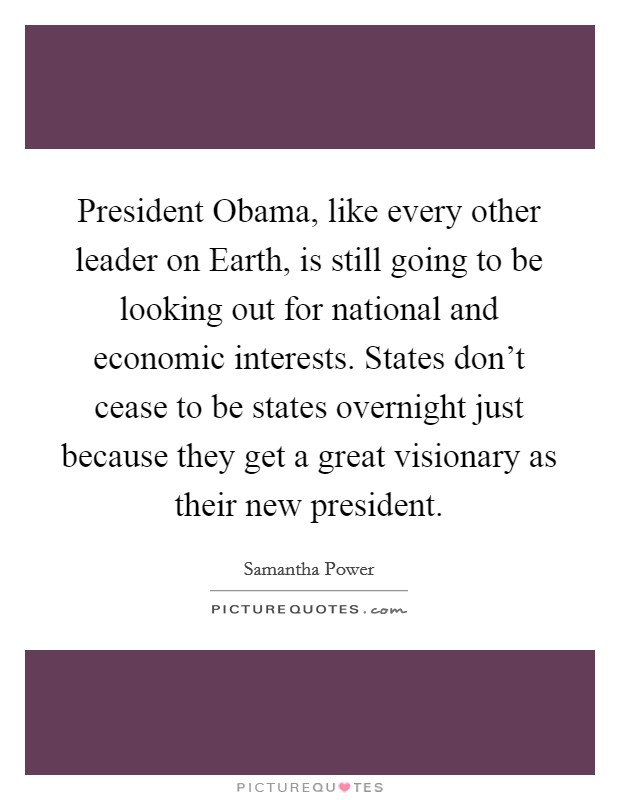 President Obama, like every other leader on Earth, is still going to be looking out for national and economic interests. States don't cease to be states overnight just because they get a great visionary as their new president Picture Quote #1