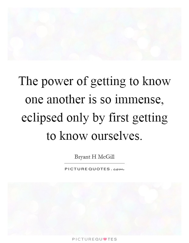 The power of getting to know one another is so immense, eclipsed only by first getting to know ourselves Picture Quote #1