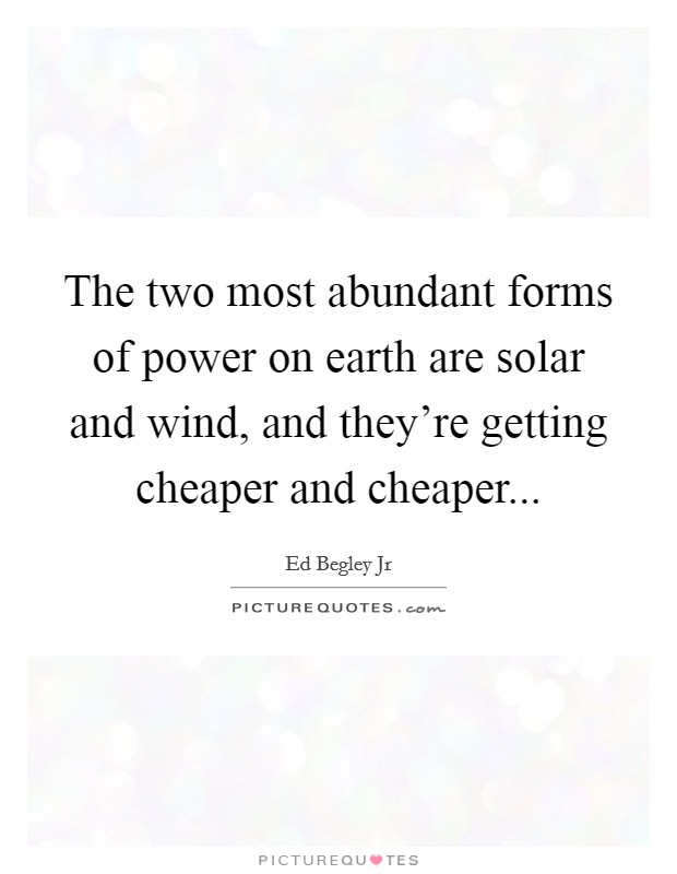 The two most abundant forms of power on earth are solar and wind, and they're getting cheaper and cheaper Picture Quote #1
