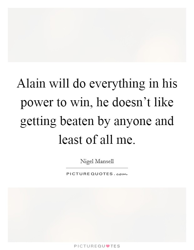 Alain will do everything in his power to win, he doesn't like getting beaten by anyone and least of all me Picture Quote #1