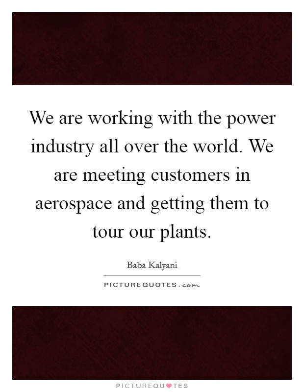 We are working with the power industry all over the world. We are meeting customers in aerospace and getting them to tour our plants Picture Quote #1
