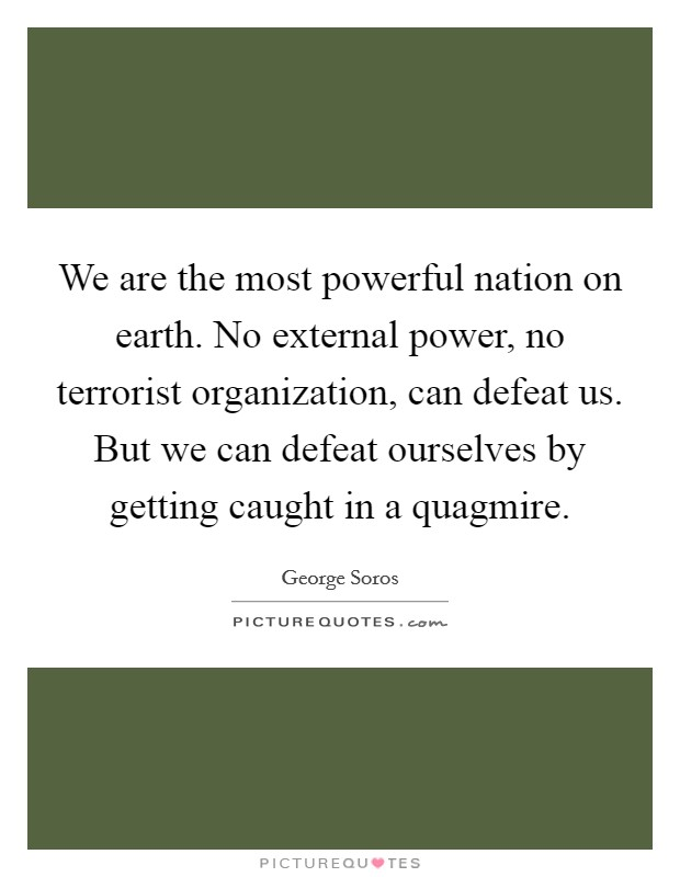 We are the most powerful nation on earth. No external power, no terrorist organization, can defeat us. But we can defeat ourselves by getting caught in a quagmire Picture Quote #1