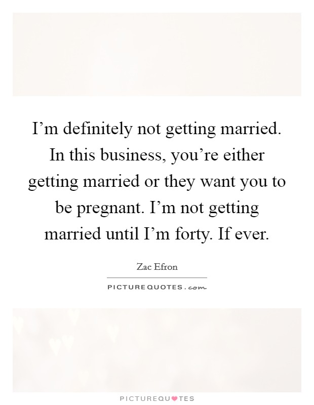 I'm definitely not getting married. In this business, you're either getting married or they want you to be pregnant. I'm not getting married until I'm forty. If ever Picture Quote #1