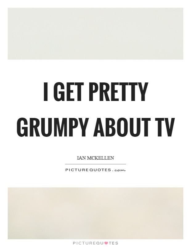 I get pretty grumpy about TV Picture Quote #1