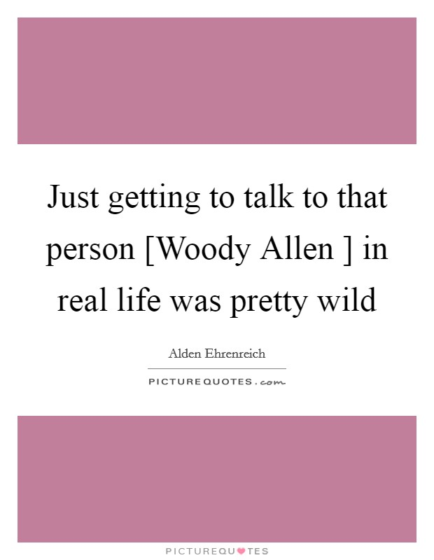 Just getting to talk to that person [Woody Allen ] in real life was pretty wild Picture Quote #1