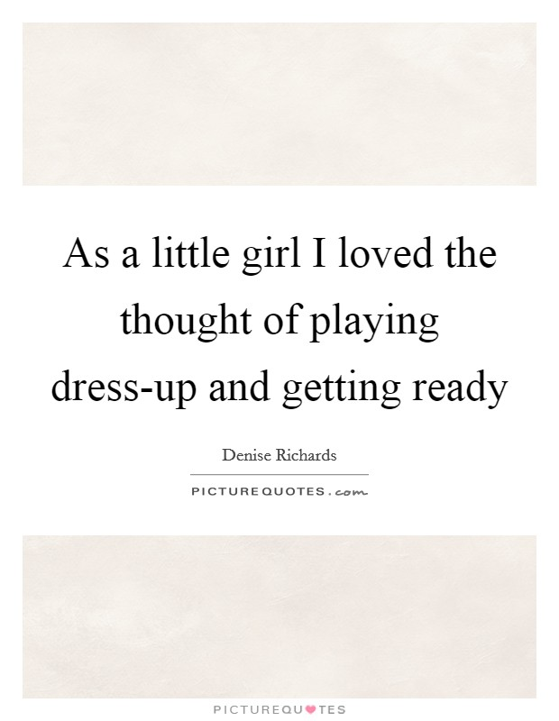 As a little girl I loved the thought of playing dress-up and getting ready Picture Quote #1