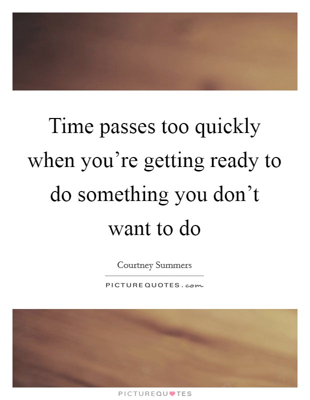 Time passes too quickly when you're getting ready to do something you don't want to do Picture Quote #1