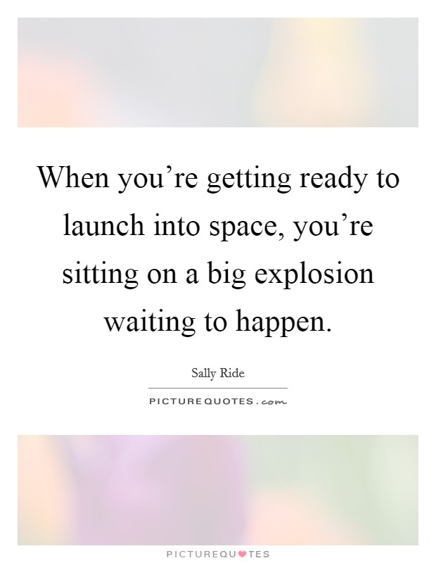 When you're getting ready to launch into space, you're sitting on a big explosion waiting to happen Picture Quote #1