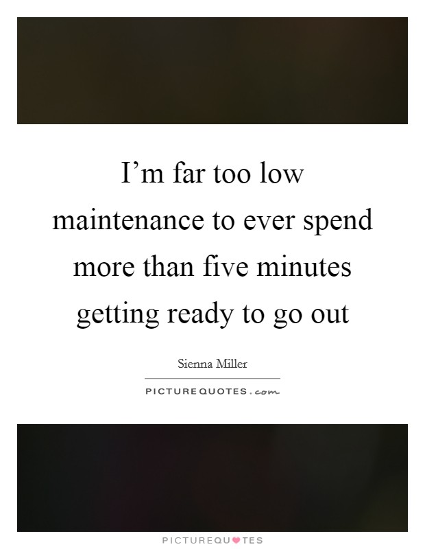 I'm far too low maintenance to ever spend more than five minutes getting ready to go out Picture Quote #1