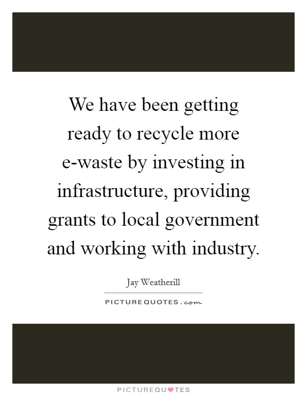 We have been getting ready to recycle more e-waste by investing in infrastructure, providing grants to local government and working with industry Picture Quote #1