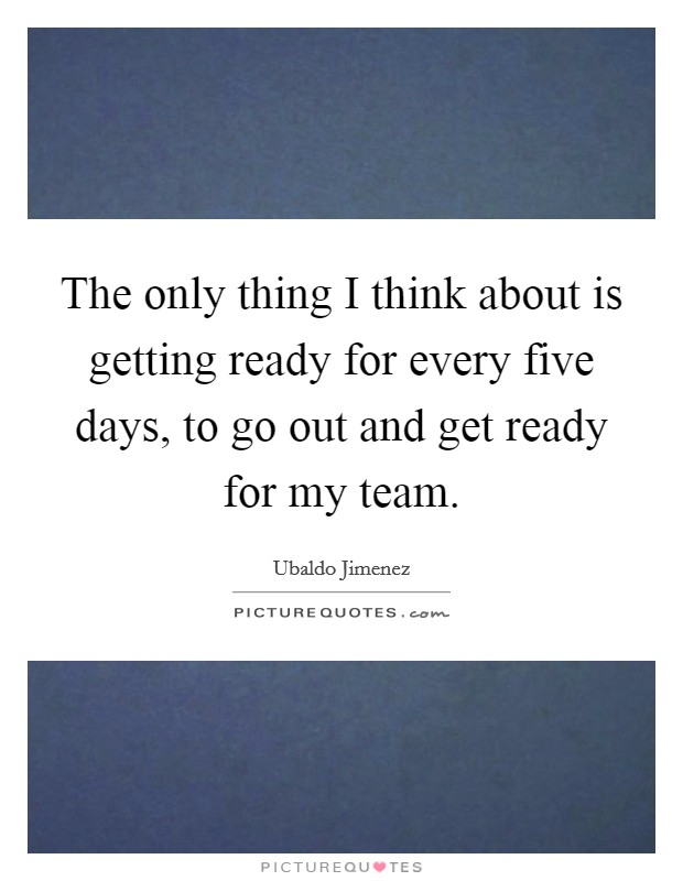 The only thing I think about is getting ready for every five days, to go out and get ready for my team Picture Quote #1