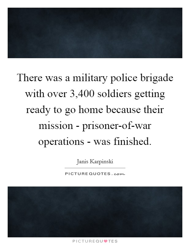 There was a military police brigade with over 3,400 soldiers getting ready to go home because their mission - prisoner-of-war operations - was finished Picture Quote #1