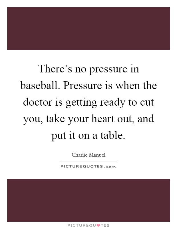 There's no pressure in baseball. Pressure is when the doctor is getting ready to cut you, take your heart out, and put it on a table Picture Quote #1