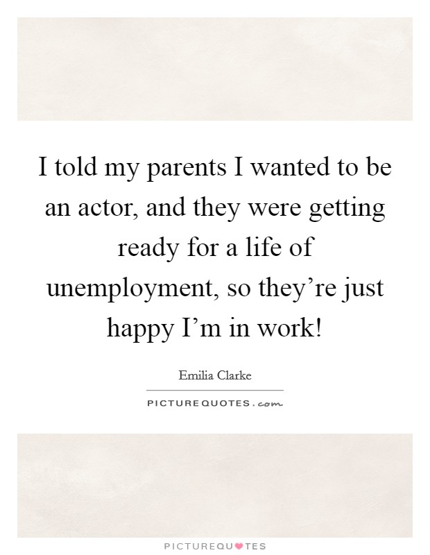I told my parents I wanted to be an actor, and they were getting ready for a life of unemployment, so they're just happy I'm in work! Picture Quote #1