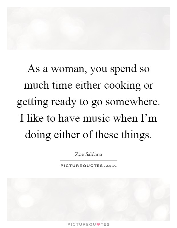 As a woman, you spend so much time either cooking or getting ready to go somewhere. I like to have music when I'm doing either of these things Picture Quote #1