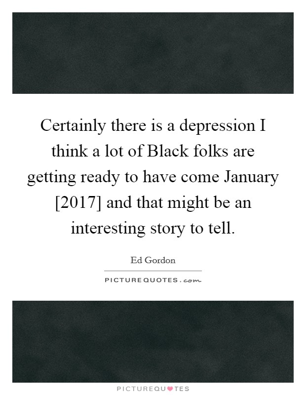 Certainly there is a depression I think a lot of Black folks are getting ready to have come January [2017] and that might be an interesting story to tell. Picture Quote #1
