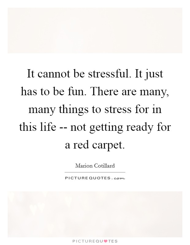 It cannot be stressful. It just has to be fun. There are many, many things to stress for in this life -- not getting ready for a red carpet Picture Quote #1