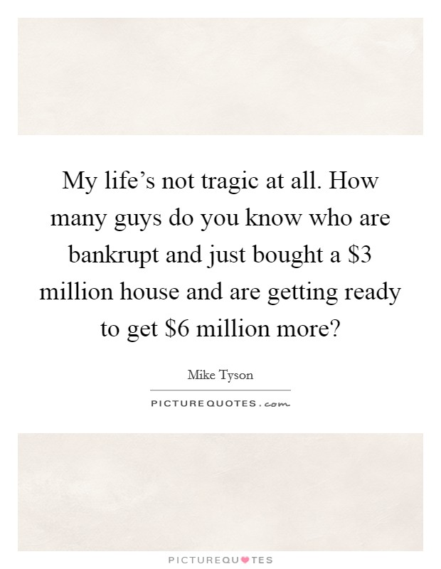 My life's not tragic at all. How many guys do you know who are bankrupt and just bought a $3 million house and are getting ready to get $6 million more? Picture Quote #1