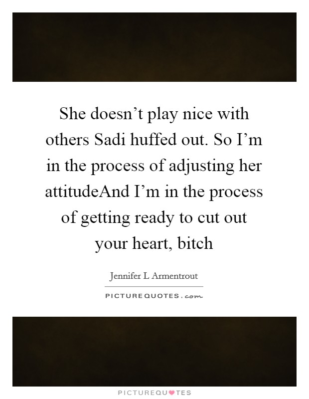 She doesn't play nice with others Sadi huffed out. So I'm in the process of adjusting her attitudeAnd I'm in the process of getting ready to cut out your heart, bitch Picture Quote #1