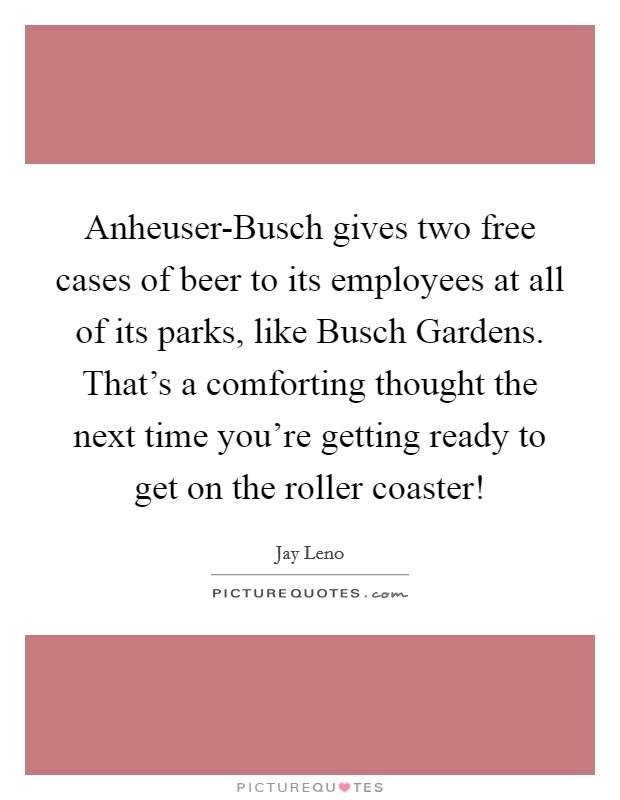 Anheuser-Busch gives two free cases of beer to its employees at all of its parks, like Busch Gardens. That's a comforting thought the next time you're getting ready to get on the roller coaster! Picture Quote #1