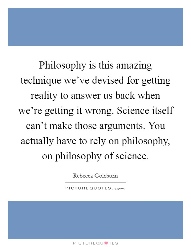 Philosophy is this amazing technique we've devised for getting reality to answer us back when we're getting it wrong. Science itself can't make those arguments. You actually have to rely on philosophy, on philosophy of science Picture Quote #1