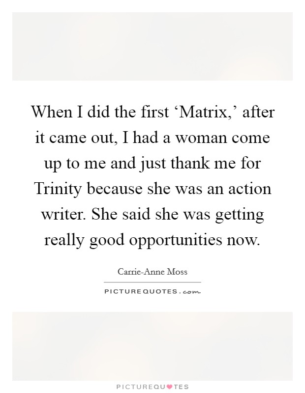 When I did the first 'Matrix,' after it came out, I had a woman come up to me and just thank me for Trinity because she was an action writer. She said she was getting really good opportunities now Picture Quote #1