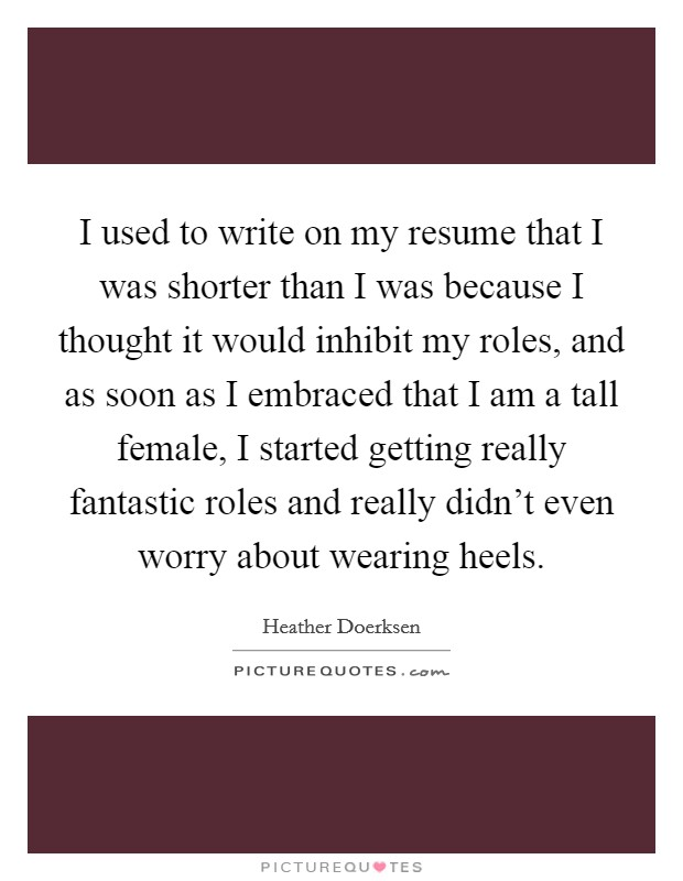 I used to write on my resume that I was shorter than I was because I thought it would inhibit my roles, and as soon as I embraced that I am a tall female, I started getting really fantastic roles and really didn't even worry about wearing heels Picture Quote #1