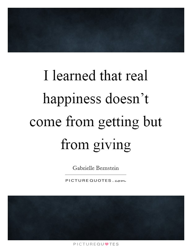 I learned that real happiness doesn't come from getting but from giving Picture Quote #1