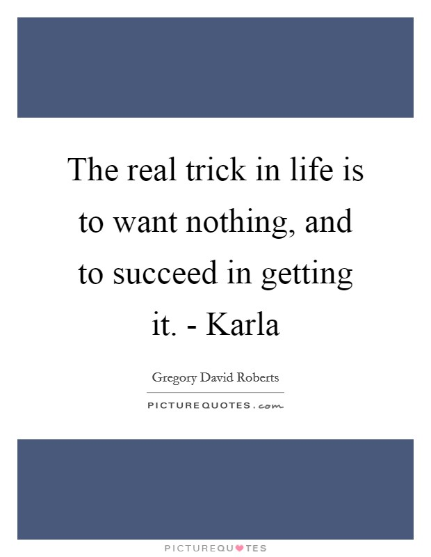 The real trick in life is to want nothing, and to succeed in getting it. - Karla Picture Quote #1