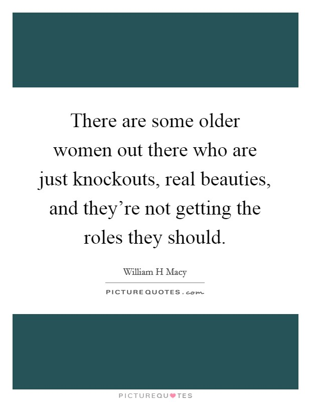 There are some older women out there who are just knockouts, real beauties, and they're not getting the roles they should. Picture Quote #1