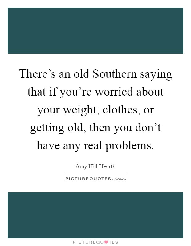 There's an old Southern saying that if you're worried about your weight, clothes, or getting old, then you don't have any real problems. Picture Quote #1