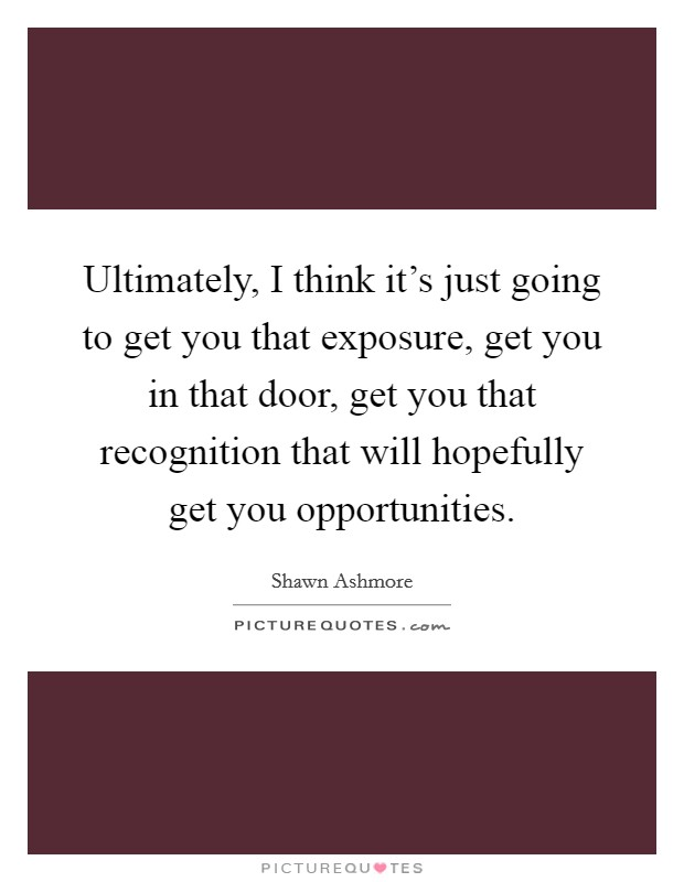 Ultimately, I think it's just going to get you that exposure, get you in that door, get you that recognition that will hopefully get you opportunities Picture Quote #1