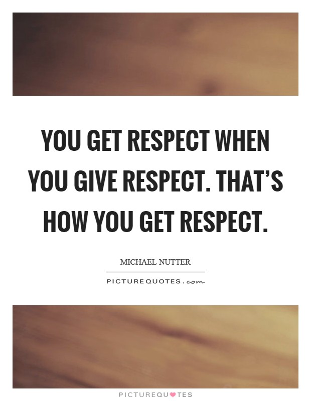 You get respect when you give respect. That's how you get respect Picture Quote #1