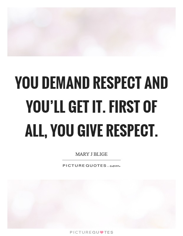 You demand respect and you'll get it. First of all, you give respect Picture Quote #1
