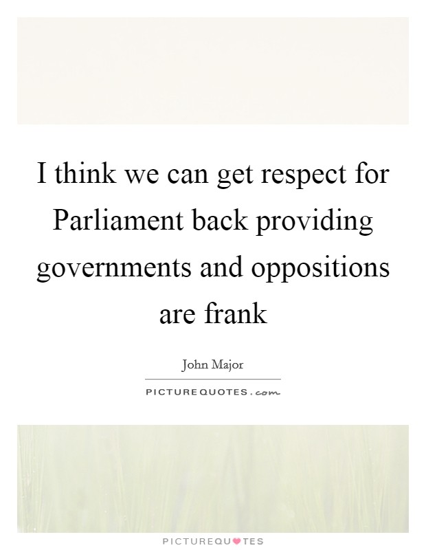 I think we can get respect for Parliament back providing governments and oppositions are frank Picture Quote #1
