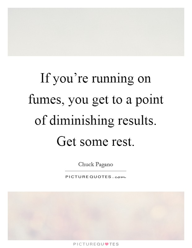 If you're running on fumes, you get to a point of diminishing results. Get some rest Picture Quote #1